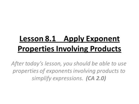 Lesson 8.1 Apply Exponent Properties Involving Products After today's lesson, you should be able to use properties of exponents involving products to simplify.