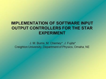 IMPLEMENTATION OF SOFTWARE INPUT OUTPUT CONTROLLERS FOR THE STAR EXPERIMENT J. M. Burns, M. Cherney*, J. Fujita* Creighton University, Department of Physics,