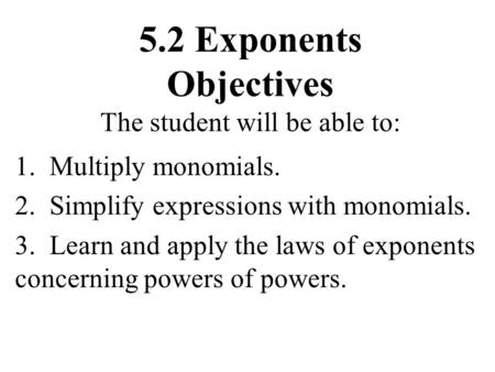 5.2 Exponents Objectives The student will be able to: 1. Multiply monomials. 2. Simplify expressions with monomials. 3. Learn and apply the laws of exponents.