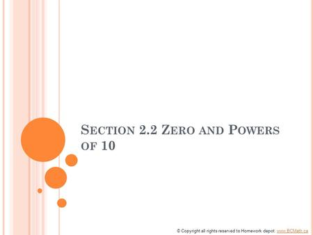 S ECTION 2.2 Z ERO AND P OWERS OF 10 © Copyright all rights reserved to Homework depot: www.BCMath.cawww.BCMath.ca.