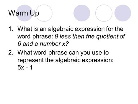 Warm Up 1.What is an algebraic expression for the word phrase: 9 less then the quotient of 6 and a number x? 2.What word phrase can you use to represent.