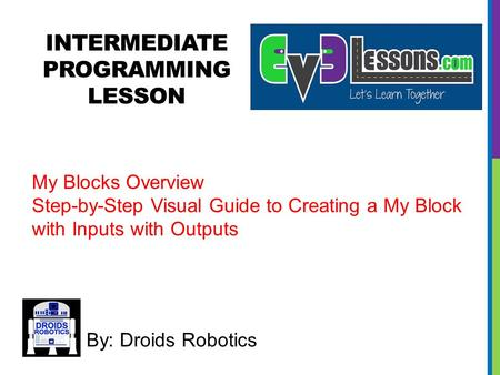 INTERMEDIATE PROGRAMMING LESSON By: Droids Robotics My Blocks Overview Step-by-Step Visual Guide to Creating a My Block with Inputs with Outputs.