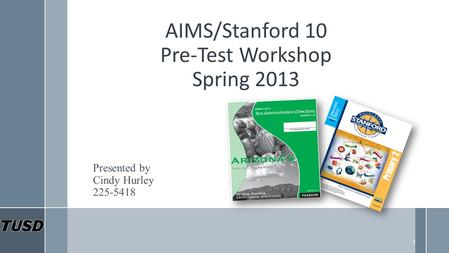 AIMS/Stanford 10 Pre-Test Workshop Spring 2013 Presented by Cindy Hurley 225-5418 1.