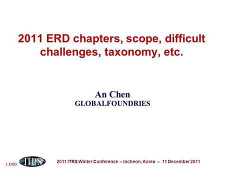1 ERD 2011 ITRS Winter Conference – Incheon, Korea – 11 December 2011 2011 ERD chapters, scope, difficult challenges, taxonomy, etc. An Chen GLOBALFOUNDRIES.