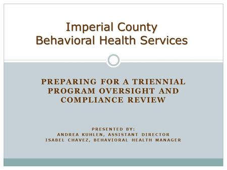 PREPARING FOR A TRIENNIAL PROGRAM OVERSIGHT AND COMPLIANCE REVIEW PRESENTED BY: ANDREA KUHLEN, ASSISTANT DIRECTOR ISABEL CHAVEZ, BEHAVIORAL HEALTH MANAGER.