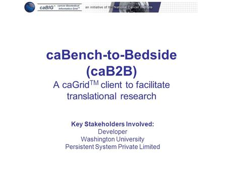 CaBench-to-Bedside (caB2B) A caGrid TM client to facilitate translational research Key Stakeholders Involved: Developer Washington University Persistent.