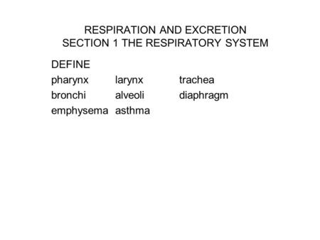 RESPIRATION AND EXCRETION SECTION 1 THE RESPIRATORY SYSTEM DEFINE pharynxlarynxtrachea bronchialveolidiaphragm emphysemaasthma.