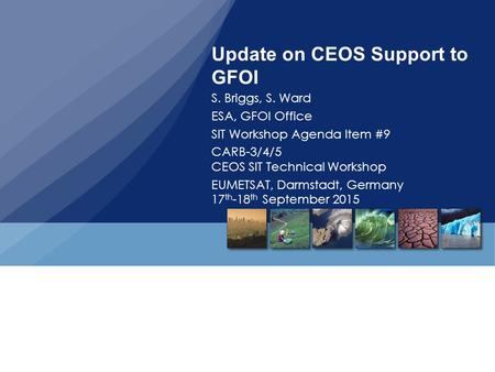 Update on CEOS Support to GFOI S. Briggs, S. Ward ESA, GFOI Office SIT Workshop Agenda Item #9 CARB-3/4/5 CEOS SIT Technical Workshop EUMETSAT, Darmstadt,