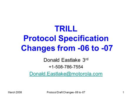 March 2008Protocol Draft Changes -06 to -071 TRILL Protocol Specification Changes from -06 to -07 Donald Eastlake 3 rd +1-508-786-7554