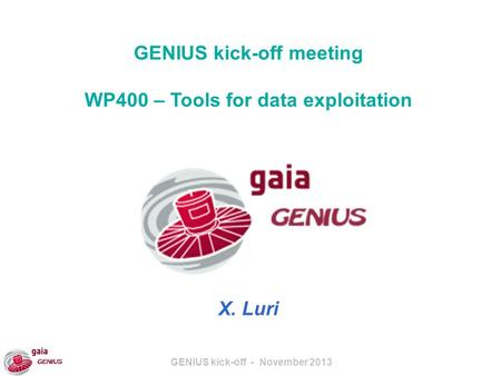 GENIUS kick-off - November 2013 GENIUS kick-off meeting WP400 – Tools for data exploitation X. Luri.