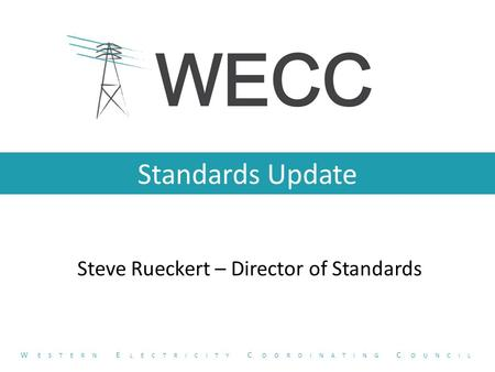 Standards Update Steve Rueckert – Director of Standards W ESTERN E LECTRICITY C OORDINATING C OUNCIL.