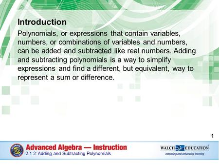 Introduction Polynomials, or expressions that contain variables, numbers, or combinations of variables and numbers, can be added and subtracted like real.