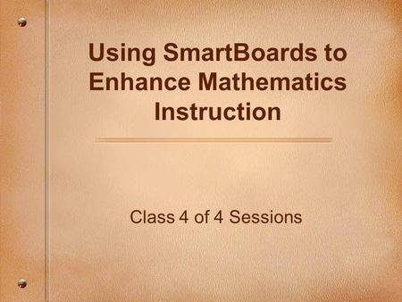 Class 4 of 4 Sessions Using SmartBoards to Enhance Mathematics Instruction.