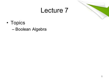 Lecture 7 Topics –Boolean Algebra 1. Logic and Bits Operation Computers represent information by bit A bit has two possible values, namely zero and one.
