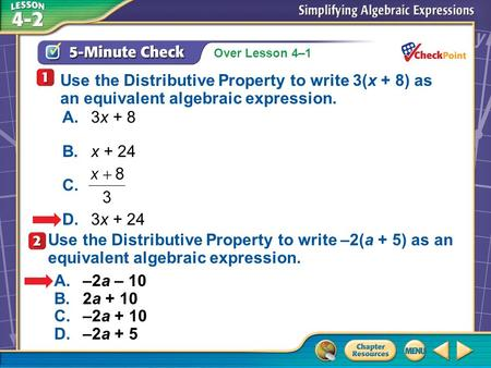 Over Lesson 4–1 A.A B.B C.C D.D 5-Minute Check 3 Use the Distributive Property to write 3(x + 8) as an equivalent algebraic expression. A.3x + 8 B.x +
