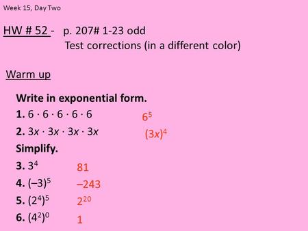 HW # 52 - p. 207# 1-23 odd Test corrections (in a different color) Warm up Week 15, Day Two Write in exponential form. 1. 6 · 6 · 6 · 6 · 6 2. 3x · 3x.