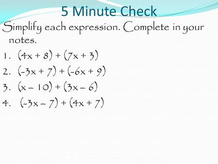 5 Minute Check Simplify each expression. Complete in your notes. 1. (4x + 8) + (7x + 3) 2. (-3x + 7) + (-6x + 9) 3. (x – 10) + (3x – 6) 4. (-3x – 7) +