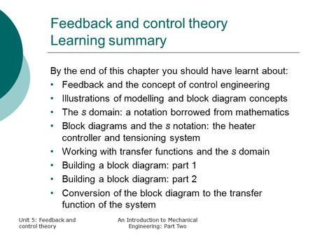 Unit 5: Feedback and control theory An Introduction to Mechanical Engineering: Part Two Feedback and control theory Learning summary By the end of this.