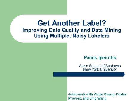 Get Another Label? Improving Data Quality and Data Mining Using Multiple, Noisy Labelers Panos Ipeirotis Stern School of Business New York University Joint.