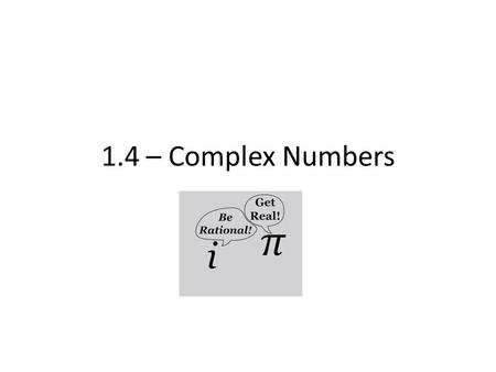 "1.4 – Complex Numbers. Real numbers have a small issue; no symmetry of their roots – To remedy this, we introduce an ""imaginary"" unit, so it does work."