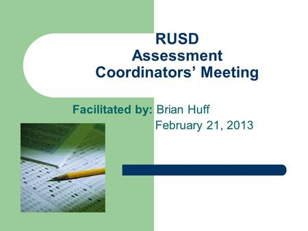 RUSD Assessment Coordinators' Meeting Facilitated by: Brian Huff February 21, 2013.
