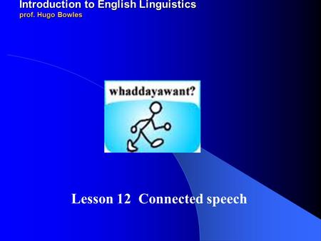 2011-12 LINGUA INGLESE 1 modulo A/B Introduction to English Linguistics prof. Hugo Bowles Lesson 12 Connected speech.