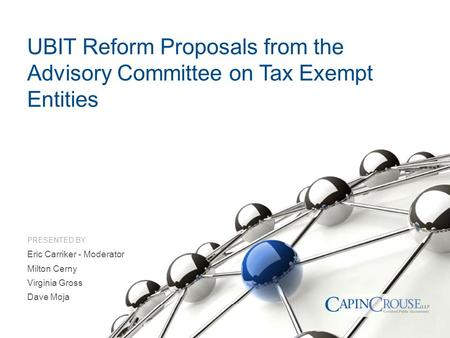 PRESENTED BY: UBIT Reform Proposals from the Advisory Committee on Tax Exempt Entities Eric Carriker - Moderator Milton Cerny Virginia Gross Dave Moja.