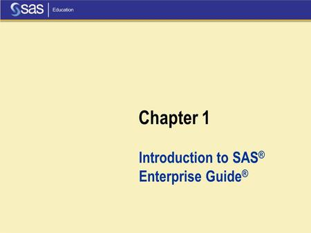 Chapter 1 Introduction to SAS ® Enterprise Guide ®