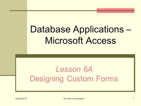 Database Applications – Microsoft Access Lesson 6A Designing Custom Forms Updated F13 24 slides in presentation 1.