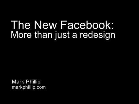 Mark Phillip markphillip.com The New Facebook: More than just a redesign.