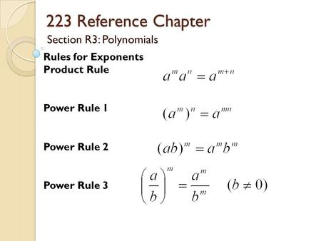 223 Reference Chapter Section R3: Polynomials Rules for Exponents Product Rule Power Rule 1 Power Rule 2 Power Rule 3.