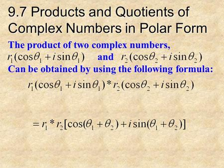 9.7 Products and Quotients of Complex Numbers in Polar Form The product of two complex numbers, and Can be obtained by using the following formula: