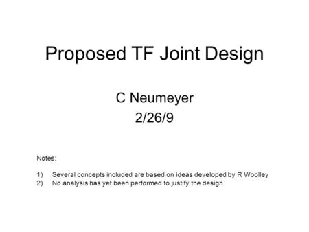 Proposed TF Joint Design C Neumeyer 2/26/9 Notes: 1)Several concepts included are based on ideas developed by R Woolley 2)No analysis has yet been performed.