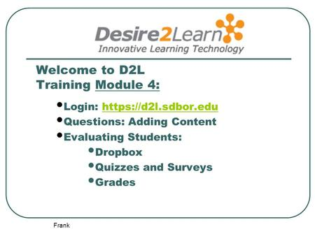 Frank Welcome to D2L Training Module 4: Login: https://d2l.sdbor.eduhttps://d2l.sdbor.edu Questions: Adding Content Evaluating Students: Dropbox Quizzes.