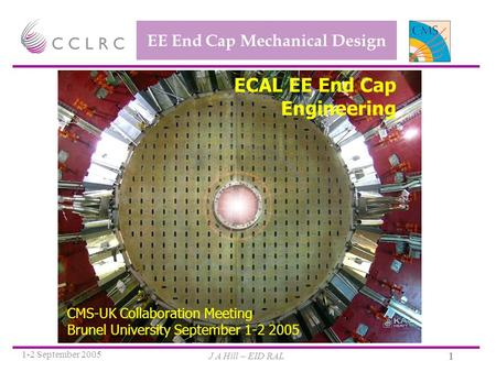 J A Hill – EID RAL 1-2 September 2005 1 EE End Cap Mechanical Design ECAL EE End Cap Engineering CMS-UK Collaboration Meeting Brunel University September.