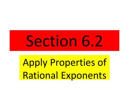 Section 6.2 Apply Properties of Rational Exponents.