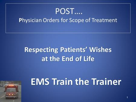 POST…. Physician Orders for Scope of Treatment 1 Respecting Patients' Wishes at the End of Life EMS Train the Trainer EMS Train the Trainer.
