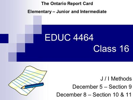 EDUC 4464 Class 16 J / I Methods December 5 – Section 9 December 8 – Section 10 & 11 The Ontario Report Card Elementary – Junior and Intermediate.