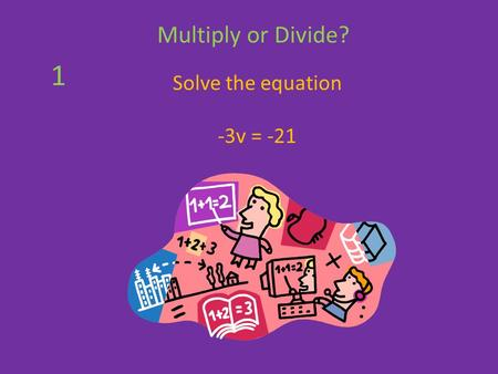 Solve the equation -3v = -21 Multiply or Divide? 1.