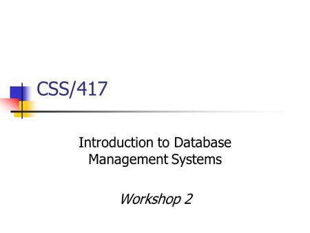 CSS/417 Introduction to Database Management Systems Workshop 2.