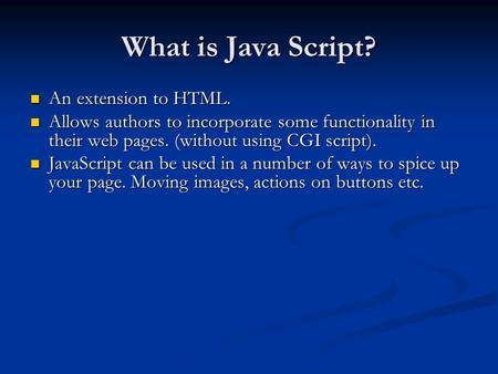 What is Java Script? An extension to HTML. An extension to HTML. Allows authors to incorporate some functionality in their web pages. (without using CGI.