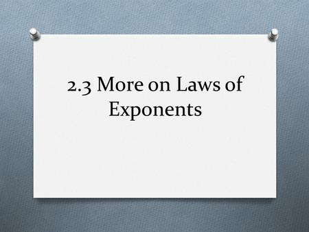 2.3 More on Laws of Exponents. 2.3 Objectives O To model behavior of exponents using function machines O To understand and apply the quotient laws of.
