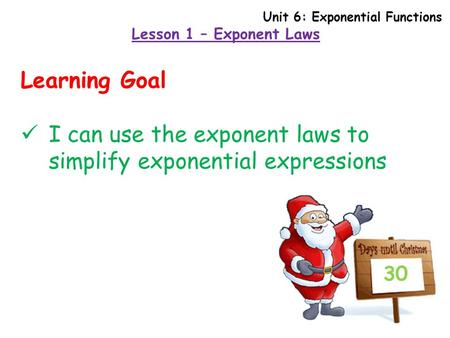 Lesson 1 – Exponent Laws 30 Learning Goal I can use the exponent laws to simplify exponential expressions Unit 6: Exponential Functions.