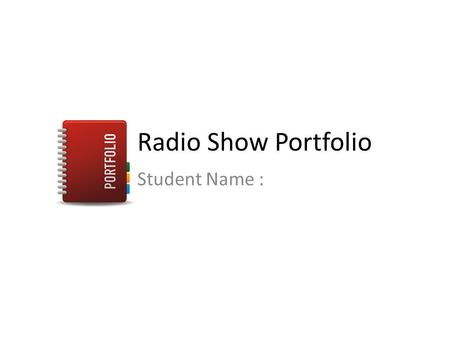 Radio Show Portfolio Student Name :. Task 1 - Preparation In task 1 you are going to prepare all you need for a radio show. Use the templates as required.