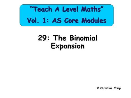 "29: The Binomial Expansion © Christine Crisp ""Teach A Level Maths"" Vol. 1: AS Core Modules."