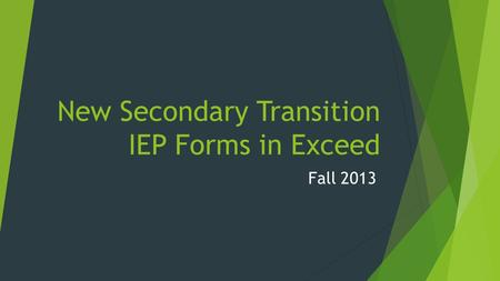 New Secondary Transition IEP Forms in Exceed Fall 2013.