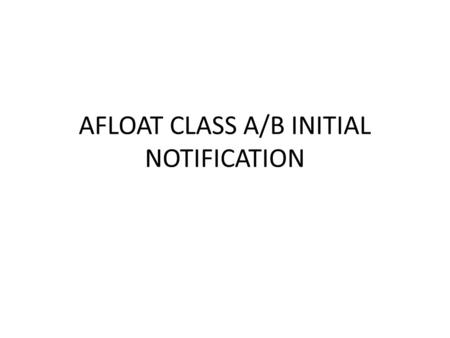 "AFLOAT CLASS A/B INITIAL NOTIFICATION. Click ""Afloat"", then select ""Initial Notification"""