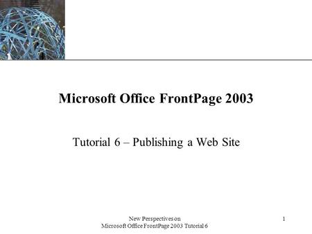 XP New Perspectives on Microsoft Office FrontPage 2003 Tutorial 6 1 Microsoft Office FrontPage 2003 Tutorial 6 – Publishing a Web Site.