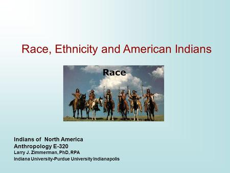 Indians of North America Anthropology E-320 Larry J. Zimmerman, PhD, RPA Indiana University-Purdue University Indianapolis Race, Ethnicity and American.