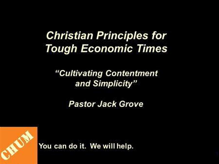 "1 CHUM You can do it. We will help. Christian Principles for Tough Economic Times ""Cultivating Contentment and Simplicity"" Pastor Jack Grove."